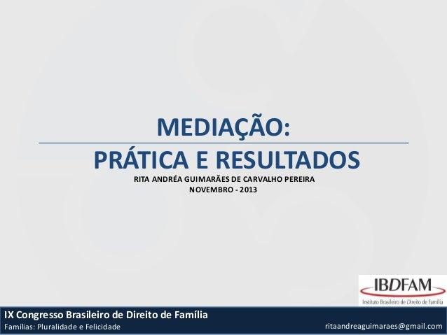 MEDIAÇÃO: PRÁTICA E RESULTADOS RITA ANDRÉA GUIMARÃES DE CARVALHO PEREIRA NOVEMBRO - 2013  IX Congresso Brasileiro de Direi...