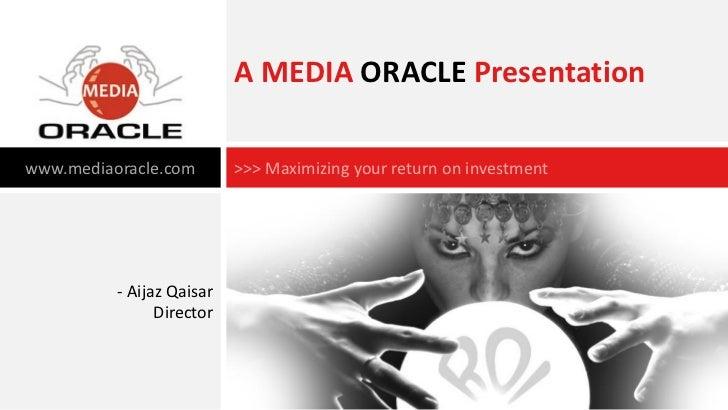 A MEDIA ORACLE Presentationwww.mediaoracle.com        >>> Maximizing your return on investment          - Aijaz Qaisar    ...