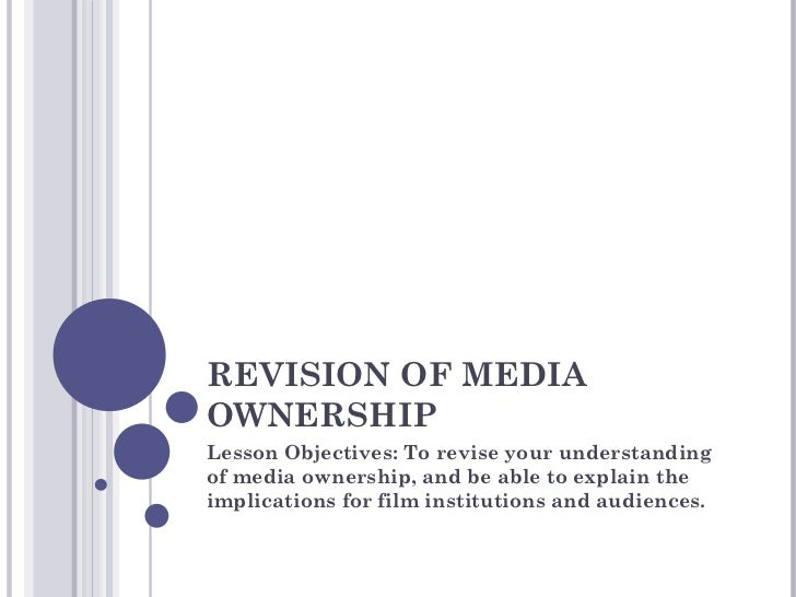 REVISION OF MEDIA OWNERSHIP Lesson Objectives: To revise your understanding of media ownership, and be able to explain the...