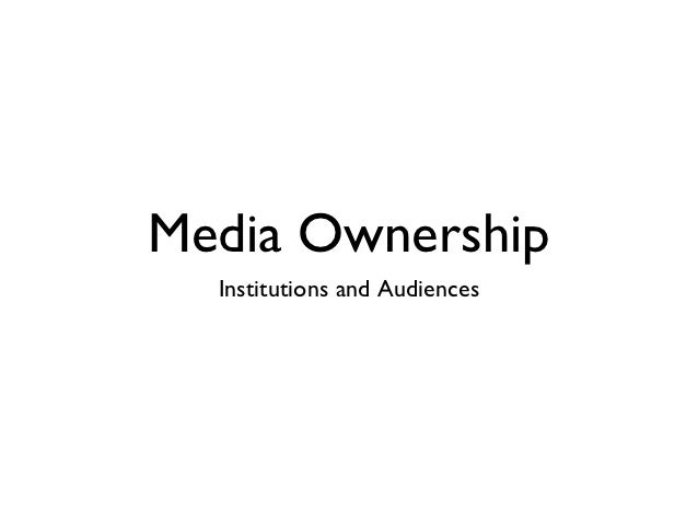 Media Ownership  Institutions and Audiences