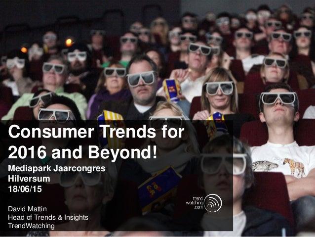 Consumer Trends for 2016 and Beyond! Mediapark Jaarcongres Hilversum 18/06/15 David Mattin Head of Trends & Insights Trend...
