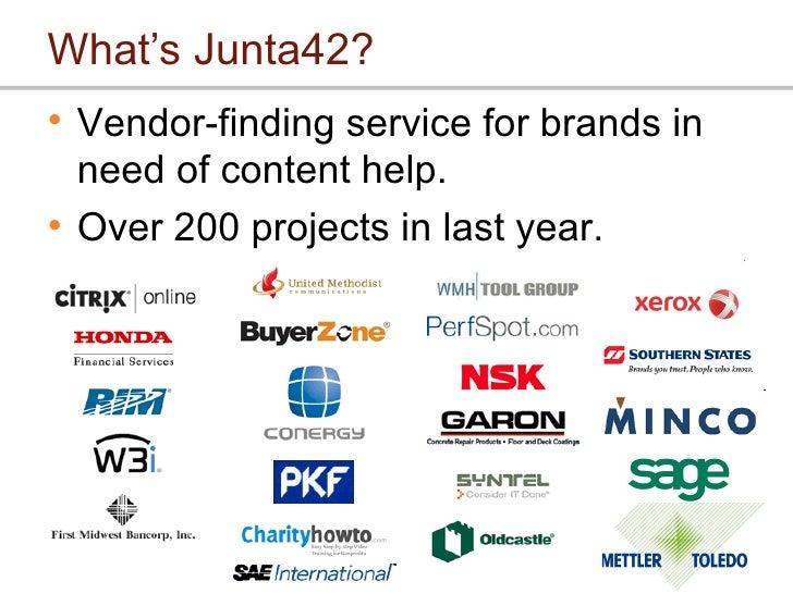 What's Junta42? <ul><li>Vendor-finding service for brands in need of content help. </li></ul><ul><li>Over 200 projects in ...