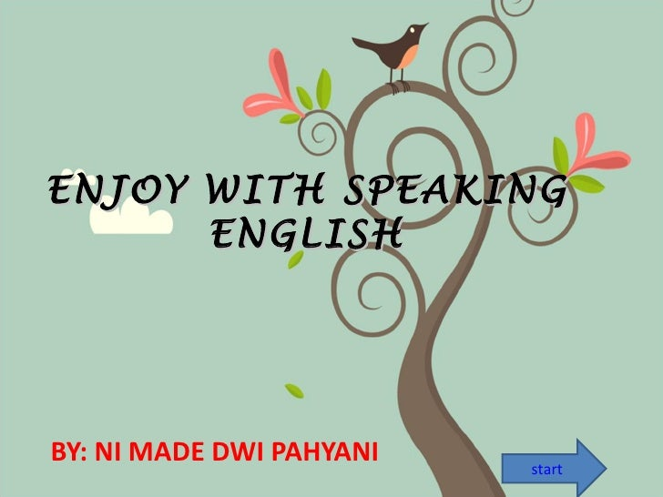 ENJOY WITH SPEAKING      ENGLISHBY: NI MADE DWI PAHYANI   start