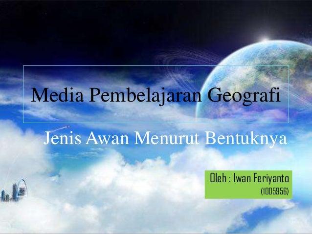 Media Pembelajaran Geografi Jenis Awan Menurut Bentuknya                    Oleh : Iwan Feriyanto                         ...