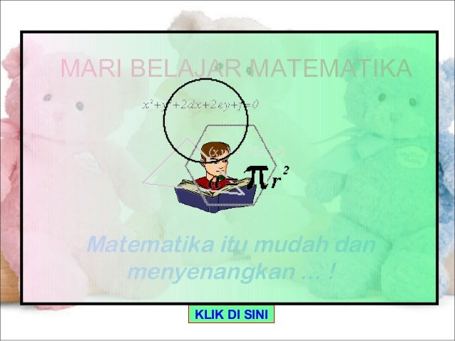 MARI BELAJAR MATEMATIKA Matematika itu mudah dan    menyenangkan ... !          KLIK DI SINI