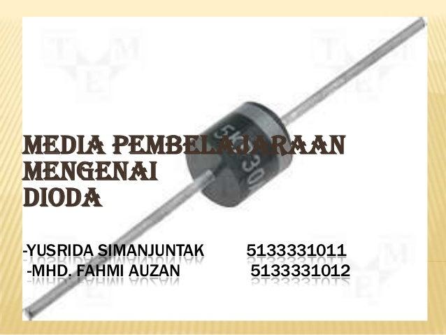 Media pembelajaraan mengenai DIODA -YUSRIDA SIMANJUNTAK -MHD. FAHMI AUZAN  5133331011 5133331012