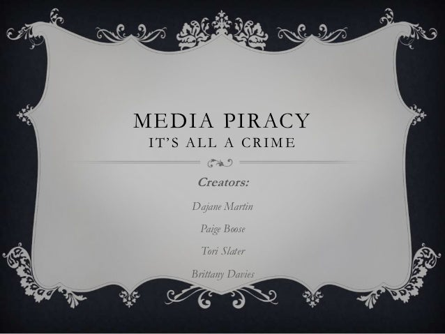 MEDIA PIRACY IT'S ALL A CRIME      Creators:     Dajane Martin       Paige Boose       Tori Slater     Brittany Davies