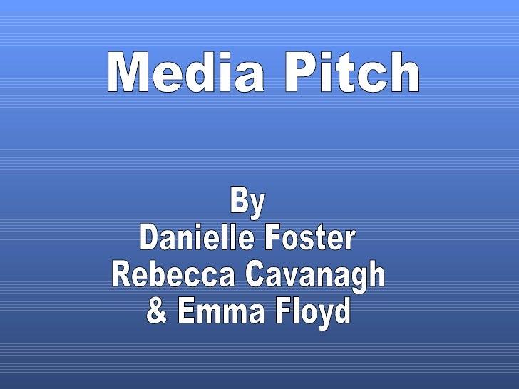 Media Pitch By Danielle Foster Rebecca Cavanagh & Emma Floyd