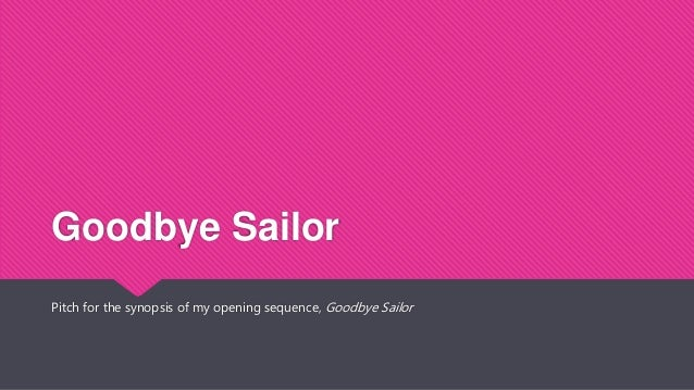Goodbye Sailor Pitch for the synopsis of my opening sequence, Goodbye Sailor