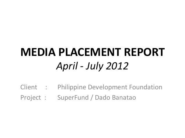 MEDIA PLACEMENT REPORT            April - July 2012Client :    Philippine Development FoundationProject :   SuperFund / Da...