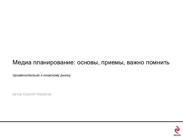 Медиа планирование: основы, приемы, важно помнить применительно к книжному рынку  автор Сергей Черкасов
