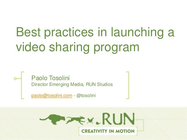 BestBest practices in launching avideo sharing program        Paolo Tosolini        Director Emerging Media, RUN Studios  ...