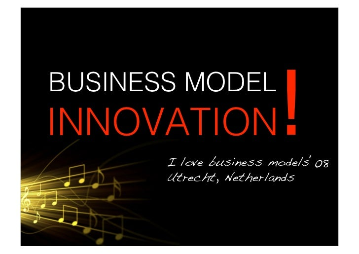 BUSINESS MODEL INNOVATION              !        I love business models'08!        Utrecht, Netherlands!