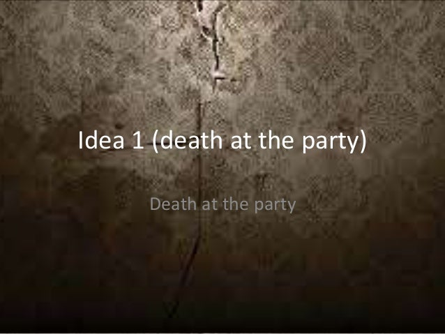 Idea 1 (death at the party) Death at the party