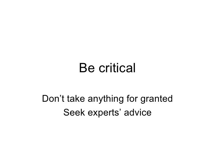 Be critical Don't take anything for granted Seek experts' advice