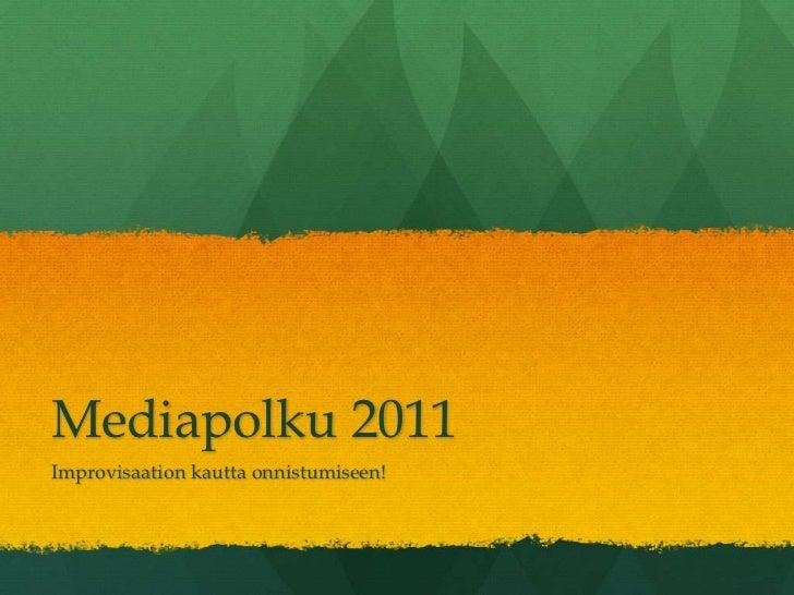 Mediapolku 2011 <br />Improvisaation kautta onnistumiseen!<br />