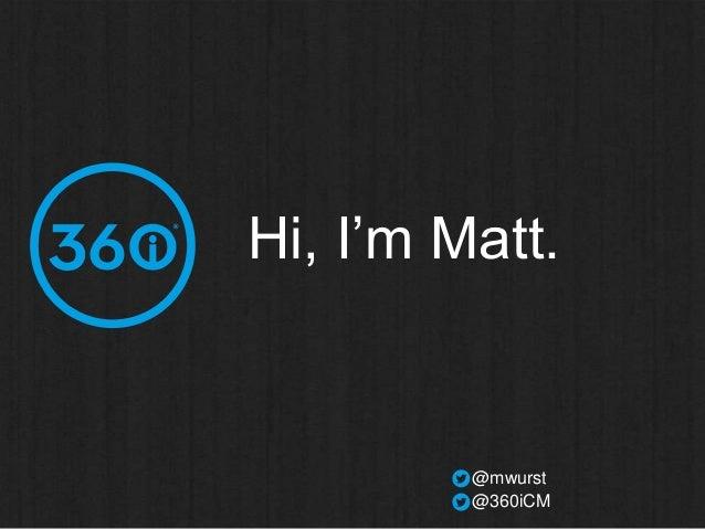 Hi, I'm Matt.  @mwurst @360iCM