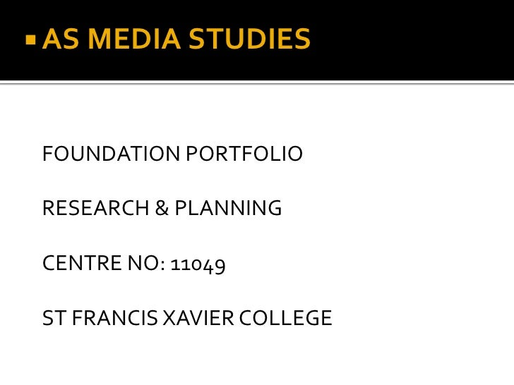  AS MEDIA STUDIES FOUNDATION PORTFOLIO RESEARCH & PLANNING CENTRE NO: 11049 ST FRANCIS XAVIER COLLEGE