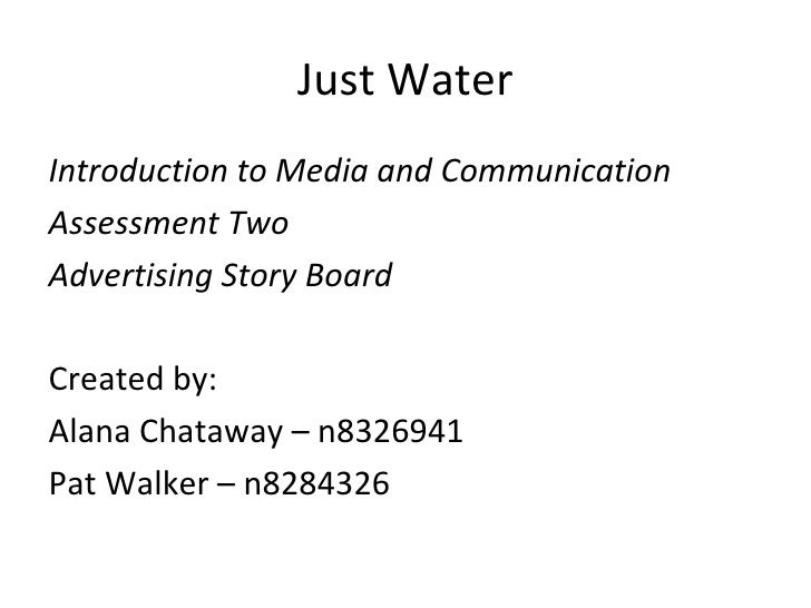 Just WaterIntroduction to Media and CommunicationAssessment TwoAdvertising Story BoardCreated by:Alana Chataway – n8326941...