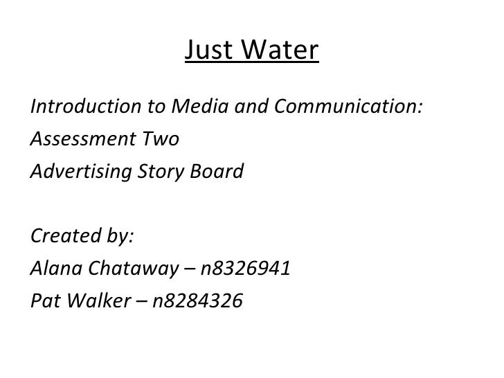 Just WaterIntroduction to Media and Communication:Assessment TwoAdvertising Story BoardCreated by:Alana Chataway – n832694...