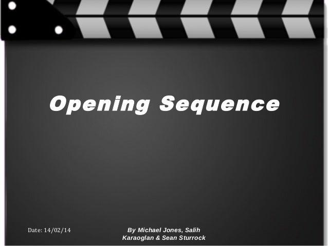 Opening Sequence  Date: 14/02/14  By Michael Jones, Salih Karaoglan & Sean Sturrock