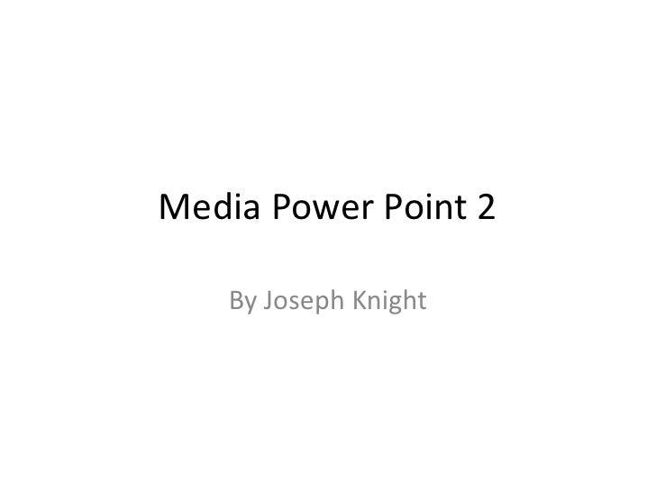 Media Power Point 2<br />By Joseph Knight<br />