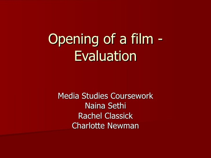 Opening of a film - Evaluation Media Studies Coursework Naina Sethi Rachel Classick Charlotte Newman