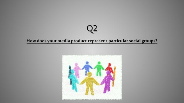 Q2 How does your media product represent particularsocial groups?