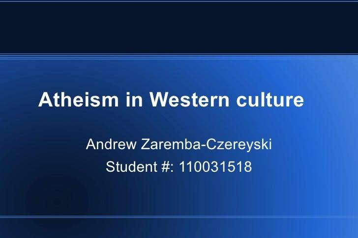 Atheism in Western culture Andrew Zaremba-Czereyski Student #: 110031518