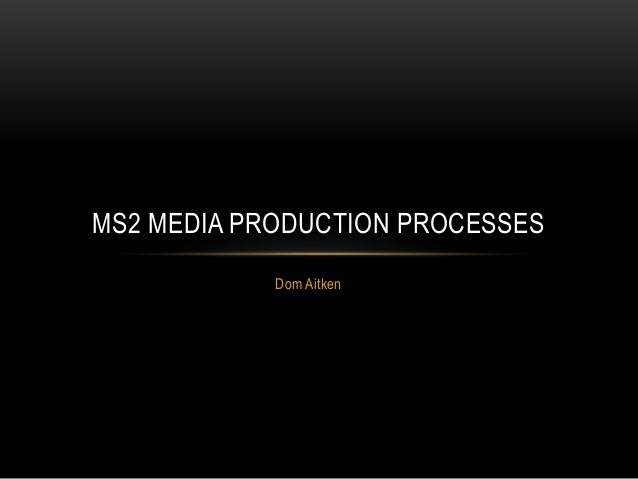 Dom Aitken MS2 MEDIA PRODUCTION PROCESSES