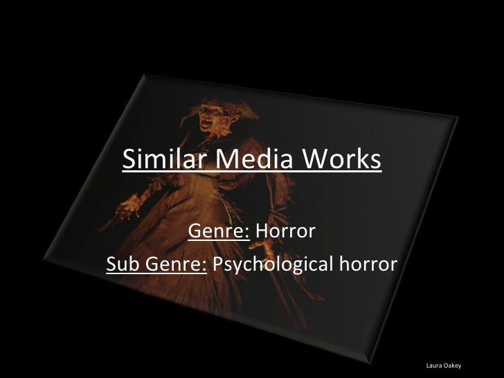 Similar Media Works Genre:  Horror Sub Genre:  Psychological horror Laura Oakey