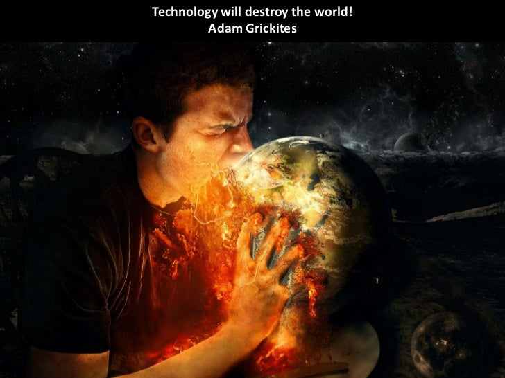 Technology will destroy the world!         Adam Grickites