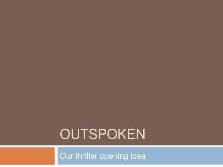 OUTSPOKENOur thriller opening idea
