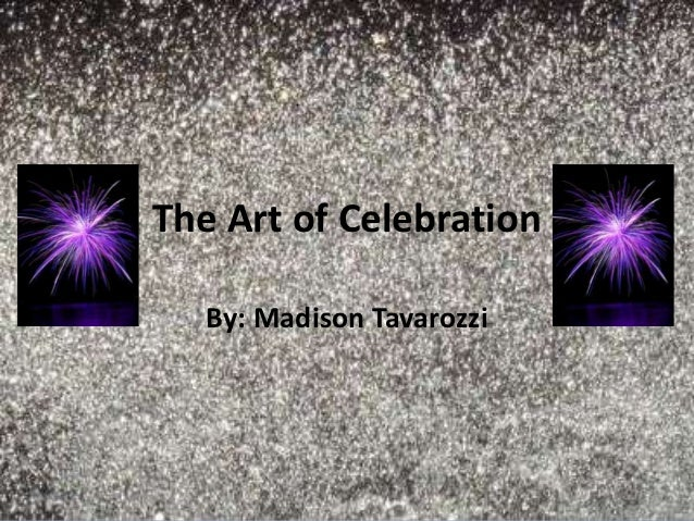 The Art of Celebration   By: Madison Tavarozzi