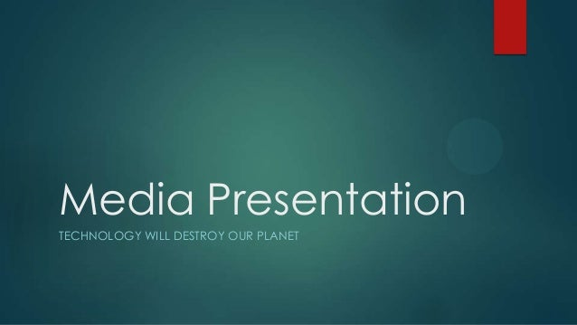 Media Presentation TECHNOLOGY WILL DESTROY OUR PLANET