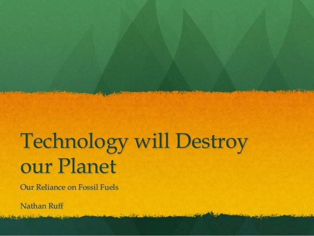 Technology will Destroy our Planet Our Reliance on Fossil Fuels Nathan Ruff