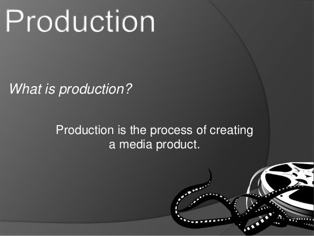 What is production?  Production is the process of creating  a media product.