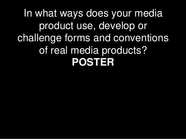 In what ways does your mediaproduct use, develop orchallenge forms and conventionsof real media products?POSTER