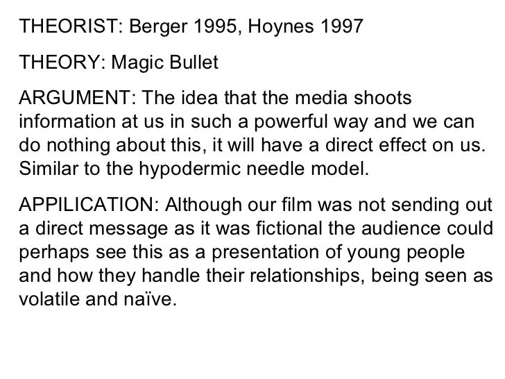 THEORIST: Berger 1995, Hoynes 1997THEORY: Magic BulletARGUMENT: The idea that the media shootsinformation at us in such a ...