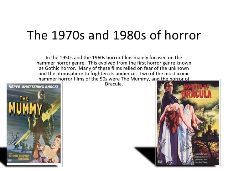 The 1970s and 1980s of horror In the 1950s and the 1960s horror films mainly focused on the hammer horror genre.  This evo...