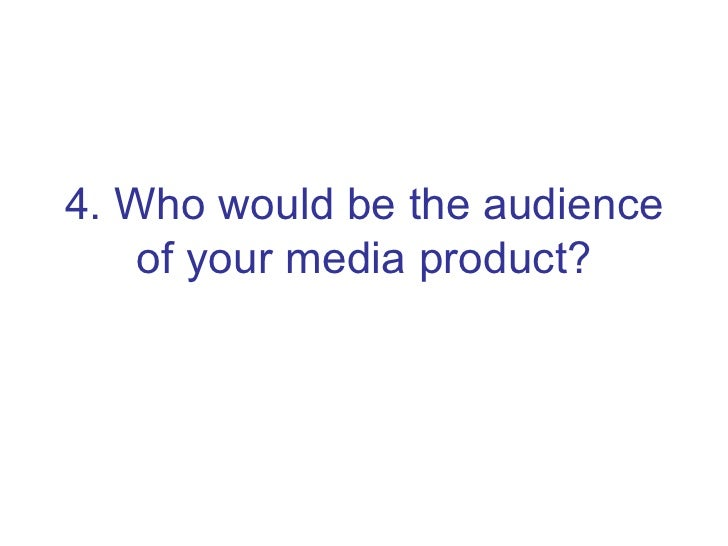 4. Who would be the audience of your media product?