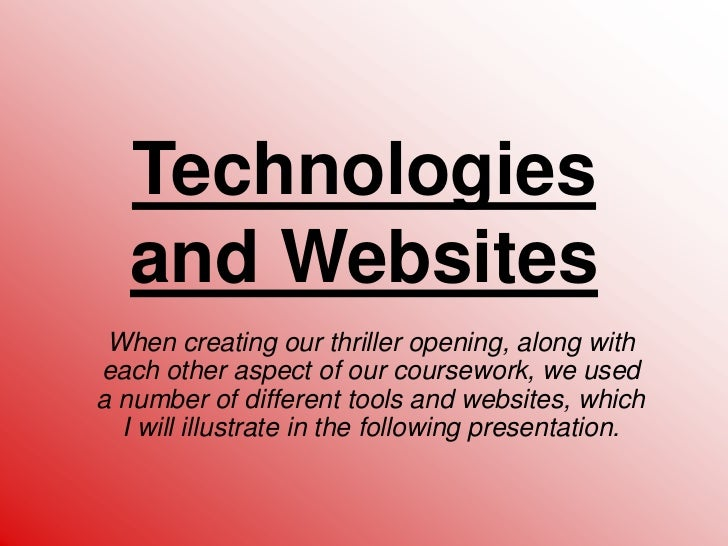 Technologies and Websites<br />When creating our thriller opening, along with each other aspect of our coursework, we used...