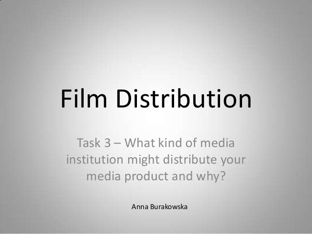 Film Distribution Task 3 – What kind of media institution might distribute your media product and why? Anna Burakowska