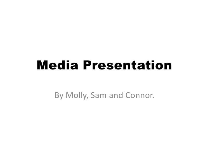 Media Presentation<br />By Molly, Sam and Connor.<br />