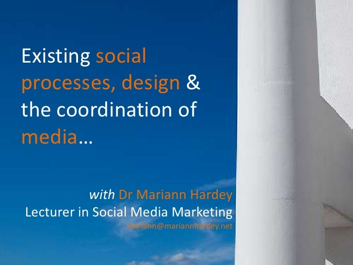 Existing social processes, design &  the coordination of media…<br />with Dr Mariann Hardey<br />Lecturer in Social Media ...