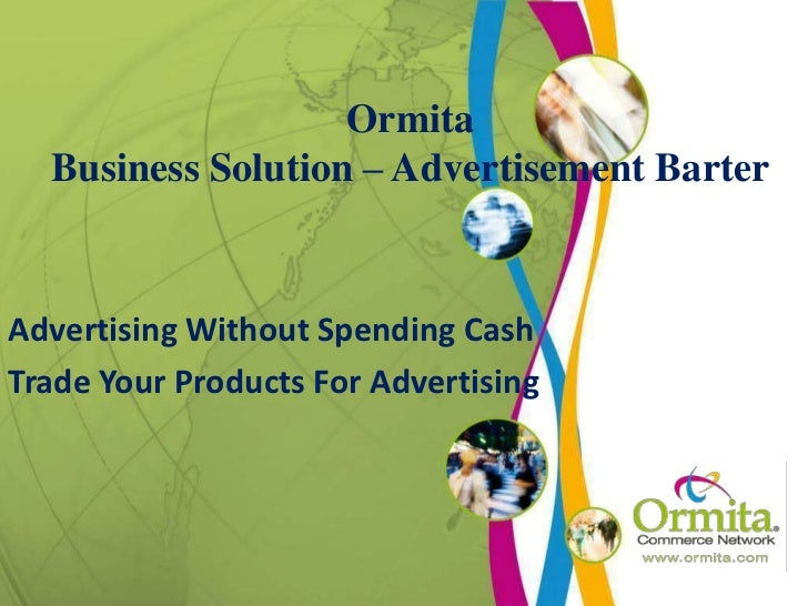 OrmitaBusiness Solution – Advertisement Barter<br />Advertising Without Spending Cash<br />Trade Your Products For Adverti...