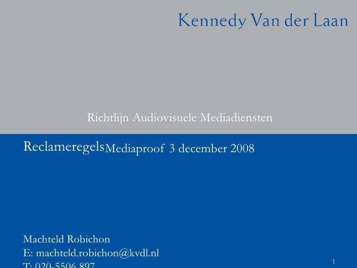 Richtlijn Audiovisuele Mediadiensten Mediaproof 3 december 2008 Machteld Robichon  E: machteld.robichon@kvdl.nl  T: 020-55...