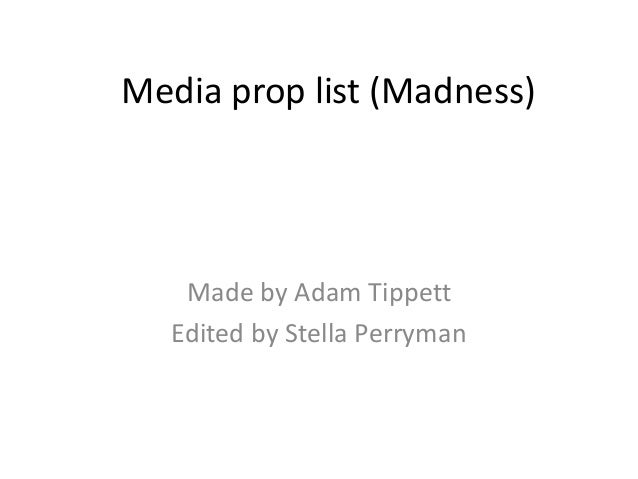 Media prop list (Madness)    Made by Adam Tippett   Edited by Stella Perryman