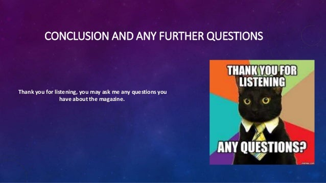 CONCLUSION AND ANY FURTHER QUESTIONS Thank you for listening, you may ask me any questions you have about the magazine.