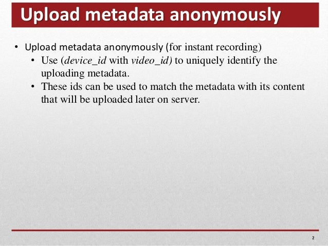 Upload metadata anonymously 2 • Upload metadata anonymously (for instant recording) • Use (device_id with video_id) to uni...